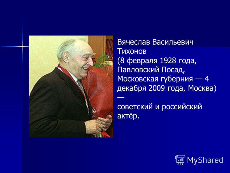 Вячеслав Васильевич Тихонов (8 февраля 1928 года, Павловский Посад, Московская губерния 4 декабря 2009 года, Москва) советский и российский актёр.