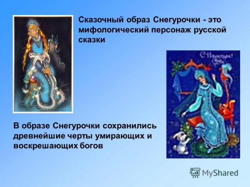 Сказочный образ Снегурочки - это мифологический персонаж русской сказки В образе Снегурочки сохранились древнейшие черты умирающих и воскрешающих богов