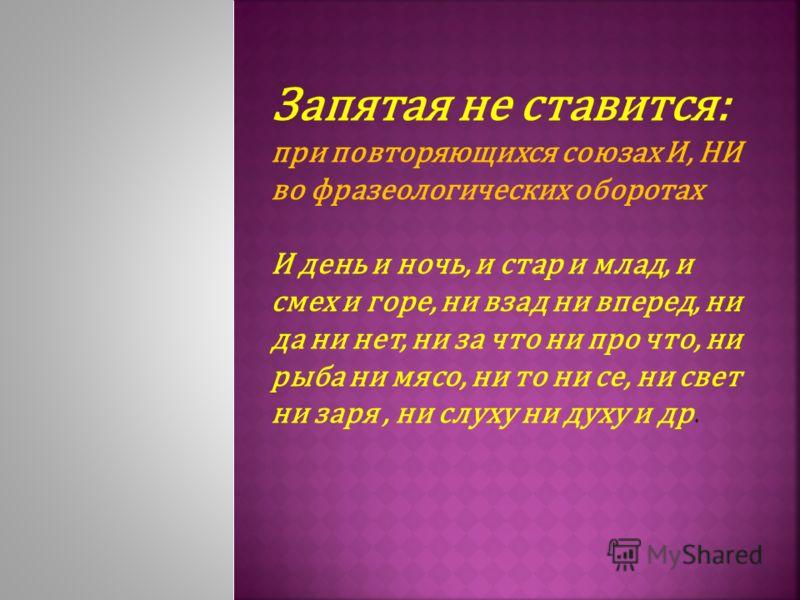 Запятая не ставится: при повторяющихся союзах И, НИ во фразеологических оборотах И день и ночь, и стар и млад, и смех и горе, ни взад ни вперед, ни да ни нет, ни за что ни про что, ни рыба ни мясо, ни то ни се, ни свет ни заря, ни слуху ни духу и др.