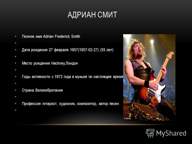 АДРИАН СМИТ Полное имя Adrian Frederick Smith Дата рождения 27 февраля 1957(1957-02-27) (55 лет) Место рождения Hackney,Лондон Годы активности c 1972 года в музыке по настоящее время Страна Великобритания Профессия гитарист, художник, композитор, авт