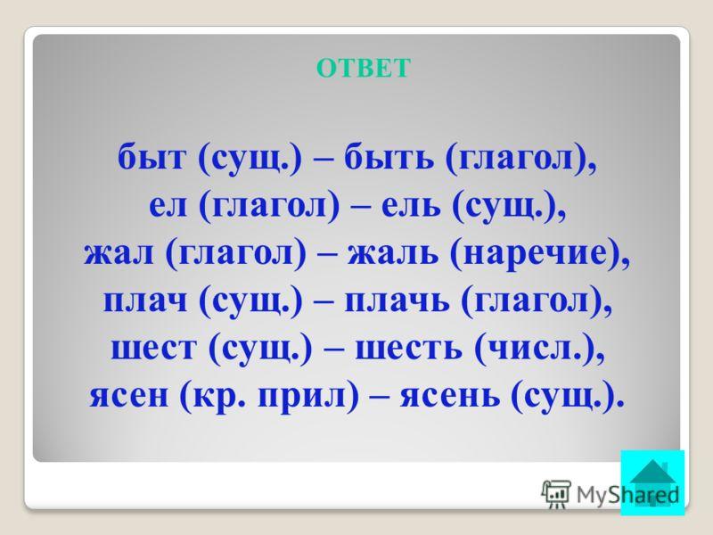 ВОПРОС 3 К каким частям речи относятся слова: быт – быть, ел – ель, жал – жаль, плач – плачь, шест – шесть, ясен – ясень? ОТВЕТ