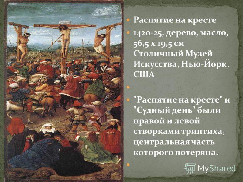 Распятие на кресте 1420-25, дерево, масло, 56,5 x 19,5 см Столичный Музей Искусства, Нью-Йорк, США Распятие на кресте и Судный день были правой и левой створками триптиха, центральная часть которого потеряна.