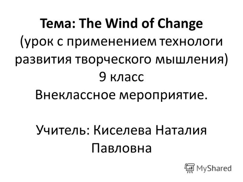 Тема: The Wind of Change (урок с применением технологи развития творческого мышления) 9 класс Внеклассное мероприятие. Учитель: Киселева Наталия Павловна