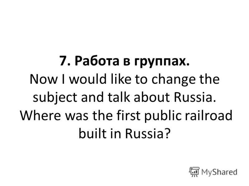 7. Работа в группах. Now I would like to change the subject and talk about Russia. Where was the first public railroad built in Russia?