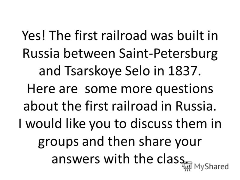 Yes! The first railroad was built in Russia between Saint-Petersburg and Tsarskoye Selo in 1837. Here are some more questions about the first railroad in Russia. I would like you to discuss them in groups and then share your answers with the class.