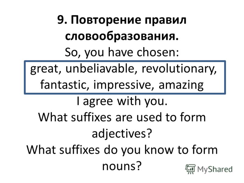 9. Повторение правил словообразования. So, you have chosen: great, unbeliavable, revolutionary, fantastic, impressive, amazing I agree with you. What suffixes are used to form adjectives? What suffixes do you know to form nouns?