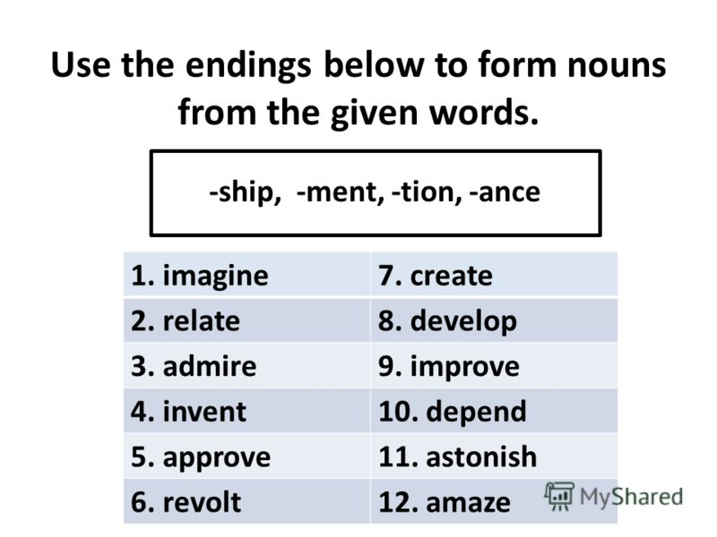 Use the endings below to form nouns from the given words. -ship, -ment, -tion, -ance 1. imagine7. create 2. relate8. develop 3. admire9. improve 4. invent10. depend 5. approve11. astonish 6. revolt12. amaze