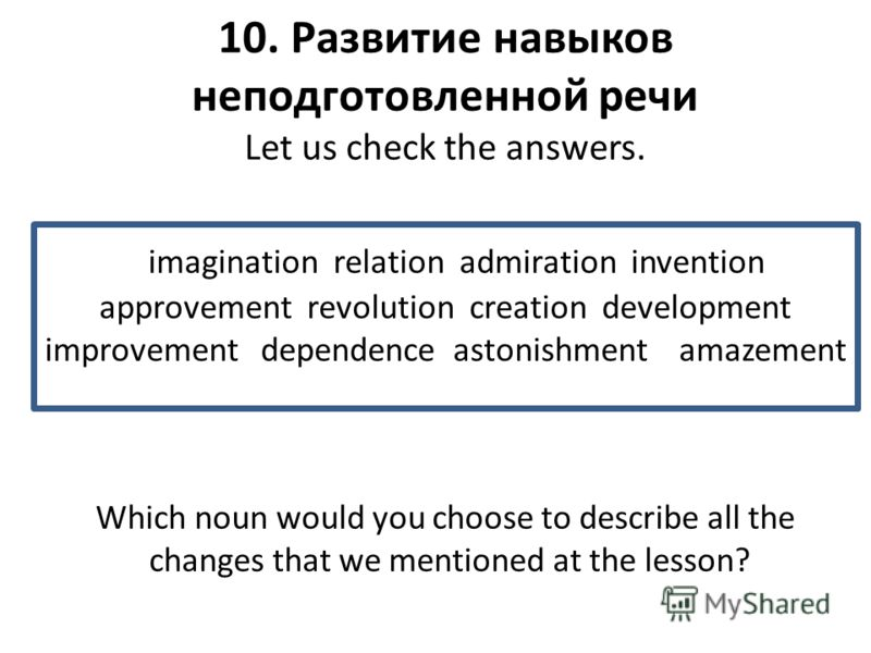 10. Развитие навыков неподготовленной речи Let us check the answers. imagination relation admiration invention approvement revolution creation development improvement dependence astonishment amazement Which noun would you choose to describe all the c