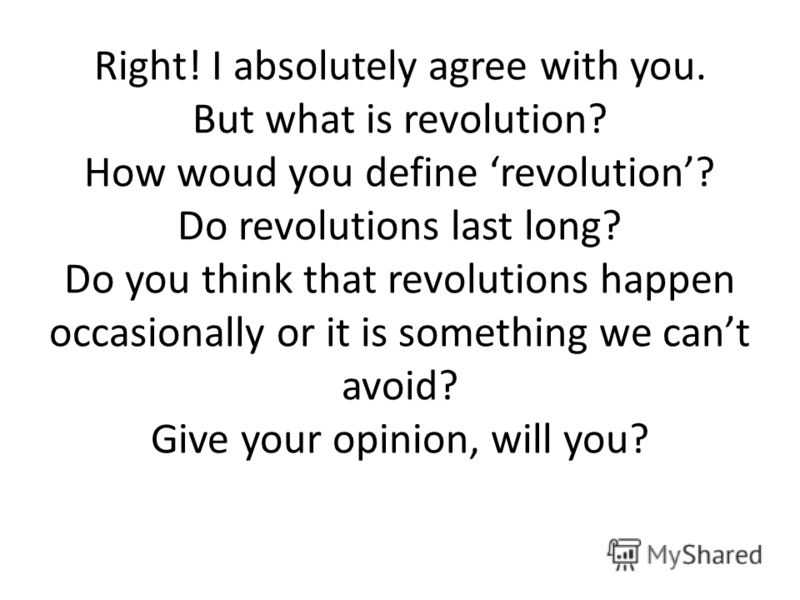 Right! I absolutely agree with you. But what is revolution? How woud you define revolution? Do revolutions last long? Do you think that revolutions happen occasionally or it is something we cant avoid? Give your opinion, will you?