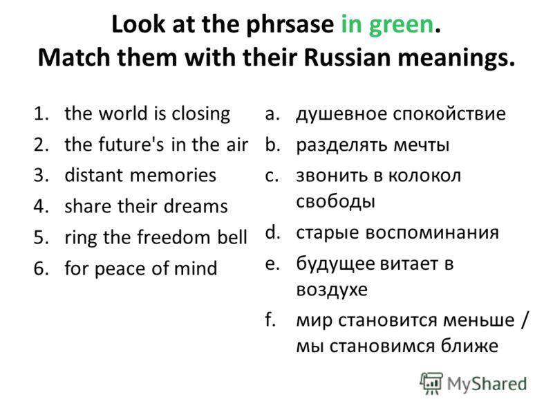 Look at the phrsase in green. Match them with their Russian meanings. 1.the world is closing 2.the future's in the air 3.distant memories 4.share their dreams 5.ring the freedom bell 6.for peace of mind a.душевное спокойствие b.разделять мечты c.звон