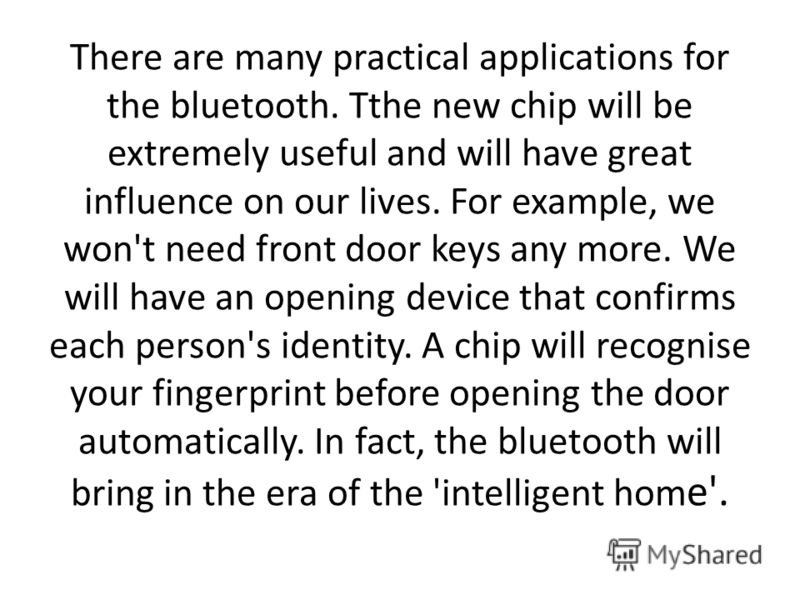 There are many practical applications for the bluetooth. Tthe new chip will be extremely useful and will have great influence on our lives. For example, we won't need front door keys any more. We will have an opening device that confirms each person'
