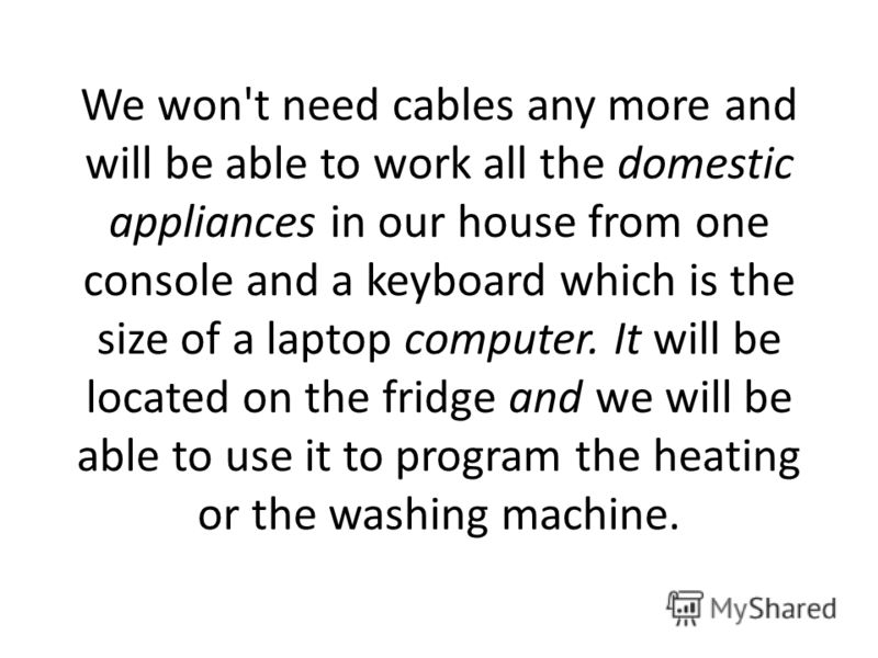 We won't need cables any more and will be able to work all the domestic appliances in our house from one console and a keyboard which is the size of a laptop computer. It will be located on the fridge and we will be able to use it to program the heat
