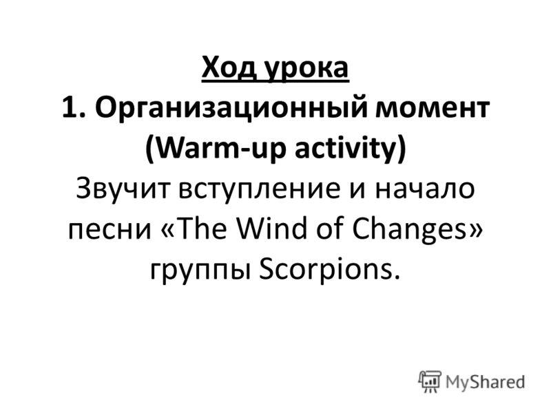 Ход урока 1. Организационный момент (Warm-up activity) Звучит вступление и начало песни «The Wind of Changes» группы Scorpions.