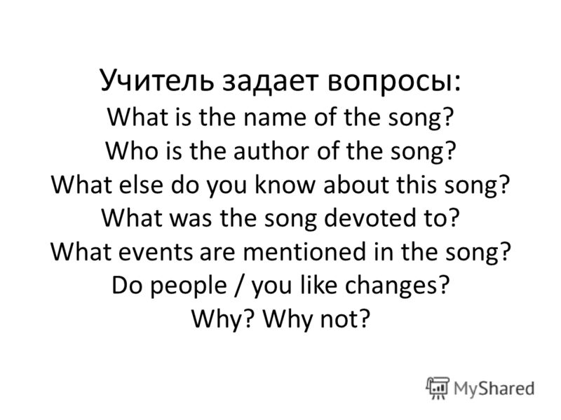 Учитель задает вопросы: What is the name of the song? Who is the author of the song? What else do you know about this song? What was the song devoted to? What events are mentioned in the song? Do people / you like changes? Why? Why not?