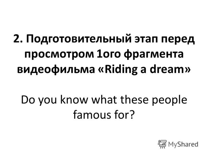 2. Подготовительный этап перед просмотром 1ого фрагмента видеофильма «Riding a dream» Do you know what these people famous for?