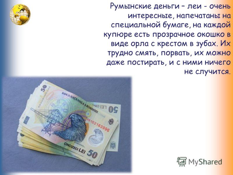 Румынские деньги – леи - очень интересные, напечатаны на специальной бумаге, на каждой купюре есть прозрачное окошко в виде орла с крестом в зубах. Их трудно смять, порвать, их можно даже постирать, и с ними ничего не случится.