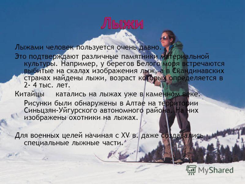 Лыжами человек пользуется очень давно. Это подтверждают различные памятники материальной культуры. Например, у берегов Белого моря встречаются выбитые на скалах изображения лыж, а в Скандинавских странах найдены лыжи, возраст которых определяется в 2