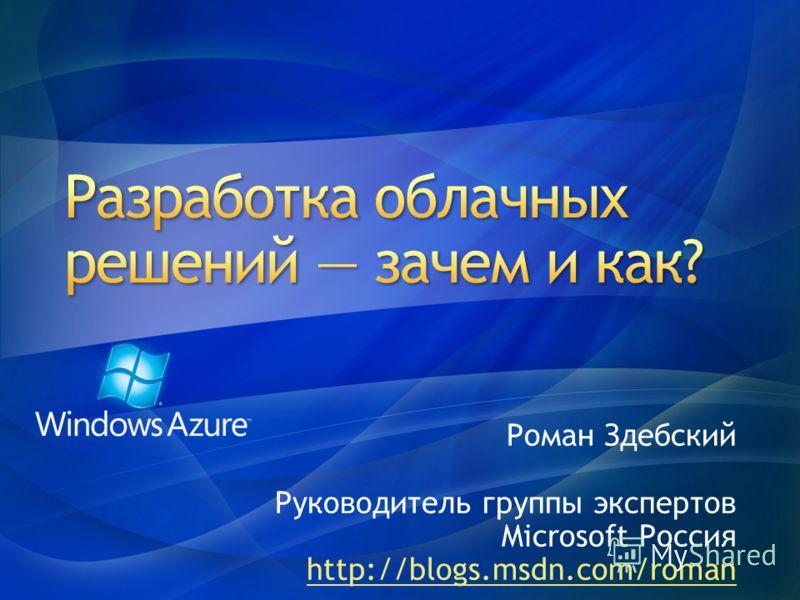 Роман Здебский Руководитель группы экспертов Microsoft Россия http://blogs.msdn.com/roman
