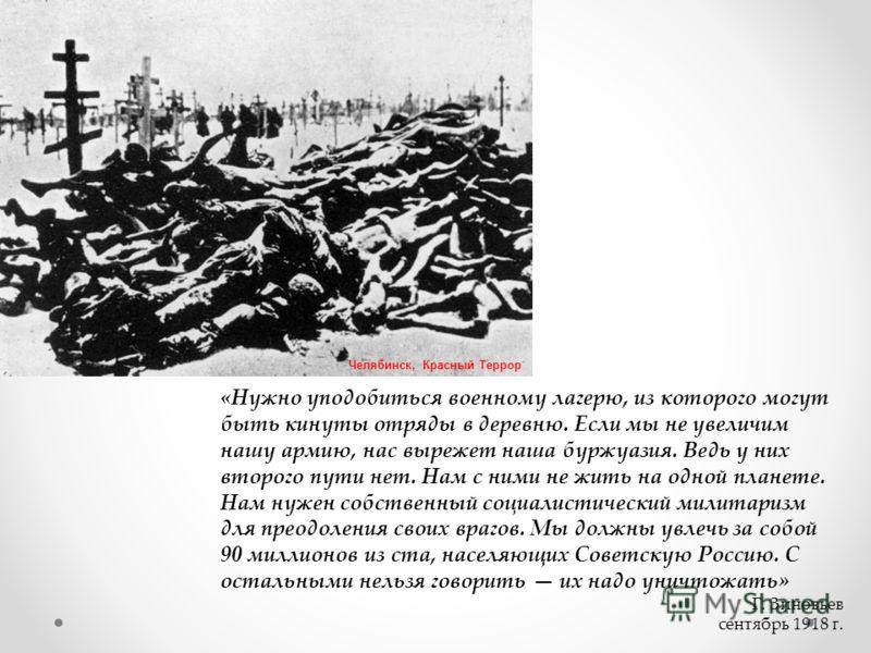 «Нужно уподобиться военному лагерю, из которого могут быть кинуты отряды в деревню. Если мы не увеличим нашу армию, нас вырежет наша буржуазия. Ведь у них второго пути нет. Нам с ними не жить на одной планете. Нам нужен собственный социалистический м