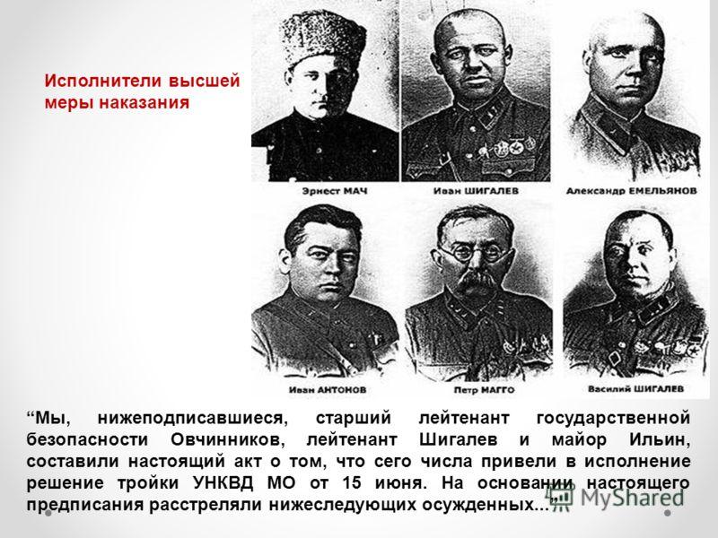 Мы, нижеподписавшиеся, старший лейтенант государственной безопасности Овчинников, лейтенант Шигалев и майор Ильин, составили настоящий акт о том, что сего числа привели в исполнение решение тройки УНКВД МО от 15 июня. На основании настоящего предписа