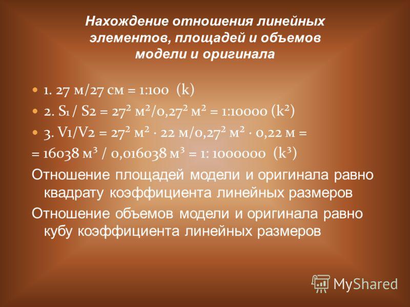 1. 27 м/27 см = 1:100 (k) 2. S 1 / S2 = 27² м²/0,27² м² = 1:10000 (k²) 3. V1/V2 = 27² м² · 22 м/0,27² м² · 0,22 м = = 16038 м³ / 0,016038 м³ = 1: 1000000 (k³) Отношение площадей модели и оригинала равно квадрату коэффициента линейных размеров Отношен