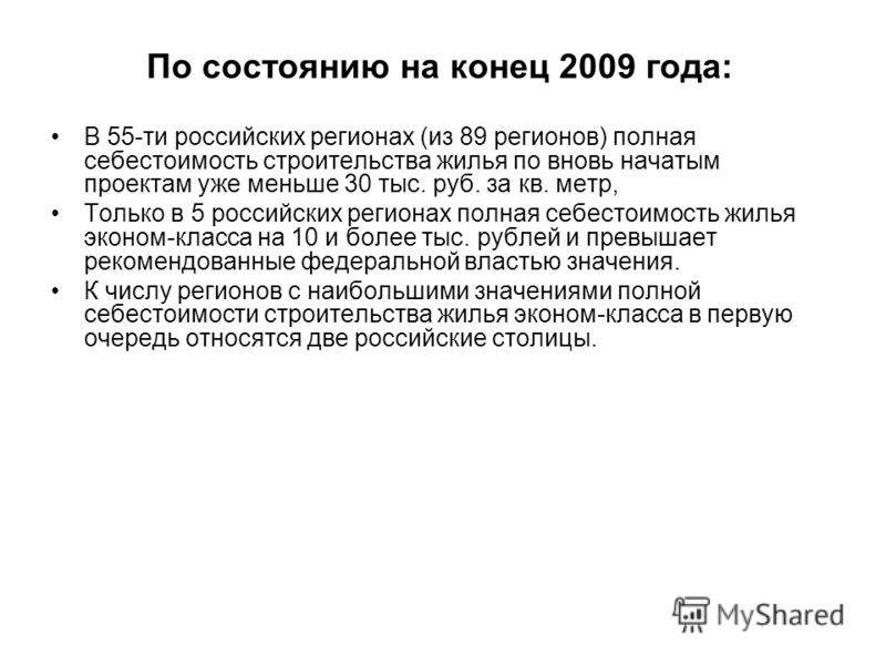 По состоянию на конец 2009 года: В 55-ти российских регионах (из 89 регионов) полная себестоимость строительства жилья по вновь начатым проектам уже меньше 30 тыс. руб. за кв. метр, Только в 5 российских регионах полная себестоимость жилья эконом-кла