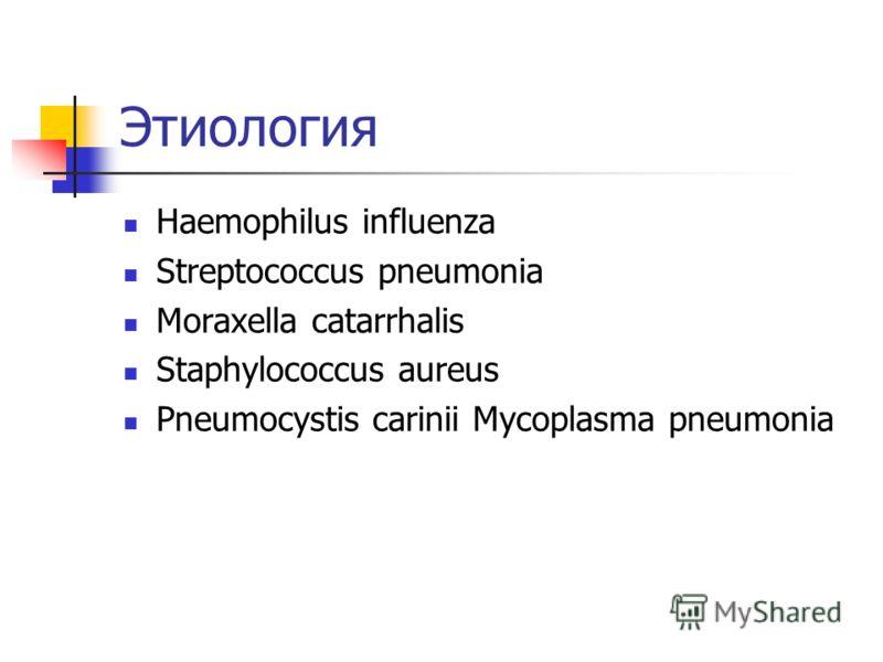 Этиология Haemophilus influenza Streptococcus pneumonia Moraxella catarrhalis Staphylococcus aureus Pneumocystis carinii Mycoplasma pneumonia