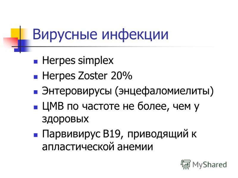 Вирусные инфекции Herpes simplex Herpes Zoster 20% Энтеровирусы (энцефаломиелиты) ЦМВ по частоте не более, чем у здоровых Парвивирус В19, приводящий к апластической анемии