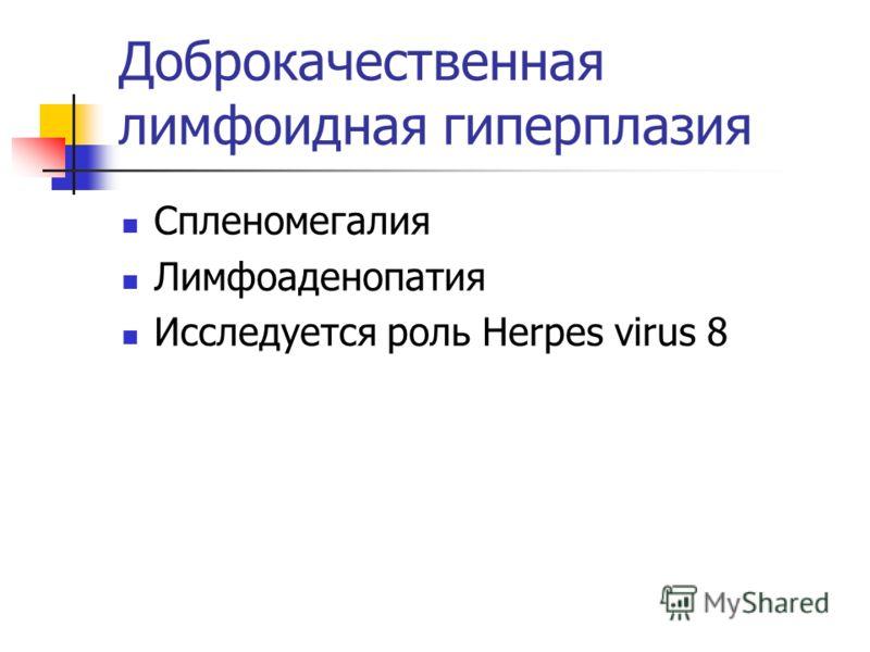 Доброкачественная лимфоидная гиперплазия Спленомегалия Лимфоаденопатия Исследуется роль Herpes virus 8