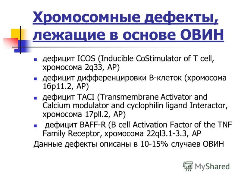 Хромосомные дефекты, лежащие в основе ОВИН дефицит ICOS (Inducible CoStimulator of T cell, хромосома 2q33, АР) дефицит дифференцировки В-клеток (хромосома 1бр11.2, АР) дефицит TACI (Transmembrane Activator and Calcium modulator and cyclophilin ligand