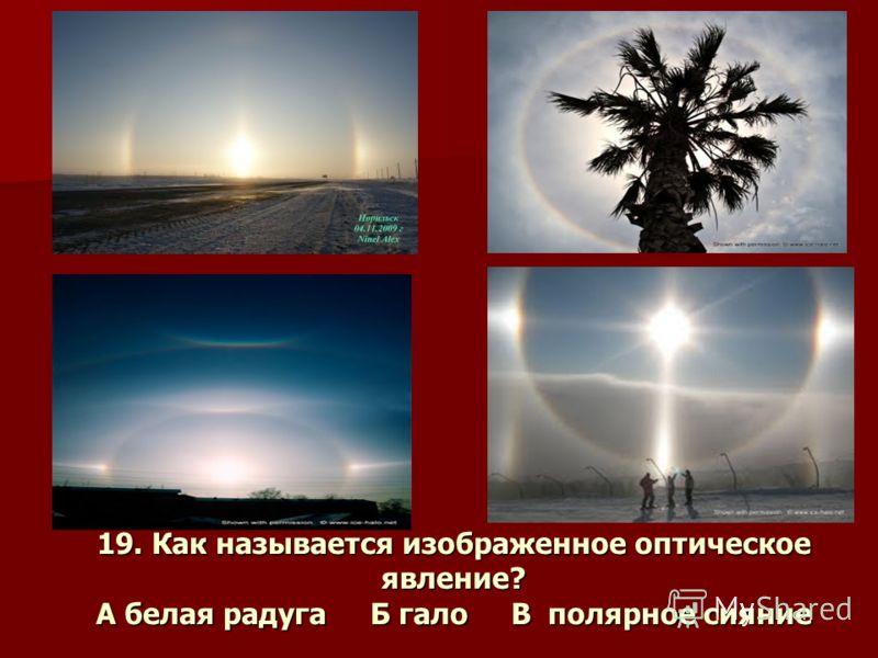 19. Как называется изображенное оптическое явление? А белая радуга Б гало В полярное сияние