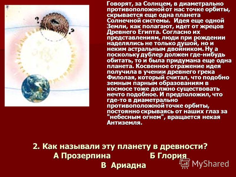 2. Как называли эту планету в древности? А Прозерпина Б Глория В Ариадна Говорят, за Солнцем, в диаметрально противоположной от нас точке орбиты, скрывается еще одна планета Солнечной системы. Идея еще одной Земли, как полагают, идет от жрецов Древне