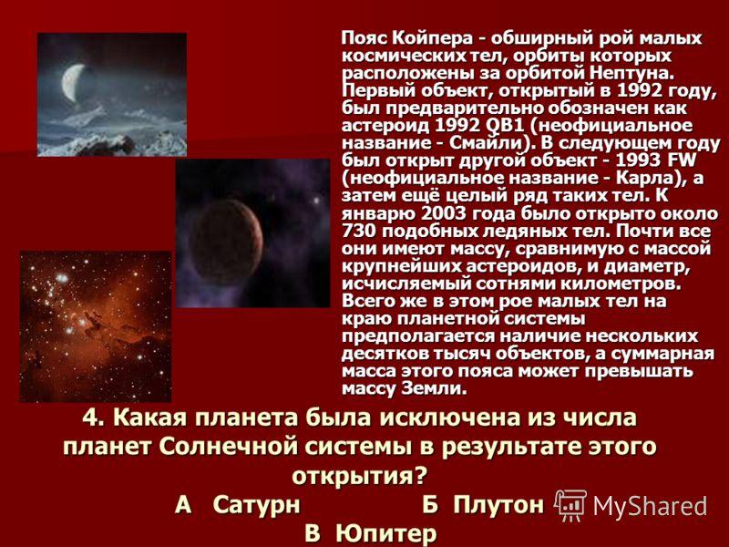 4. Какая планета была исключена из числа планет Солнечной системы в результате этого открытия? А Сатурн Б Плутон В Юпитер Пояс Койпера - обширный рой малых космических тел, орбиты которых расположены за орбитой Нептуна. Первый объект, открытый в 1992