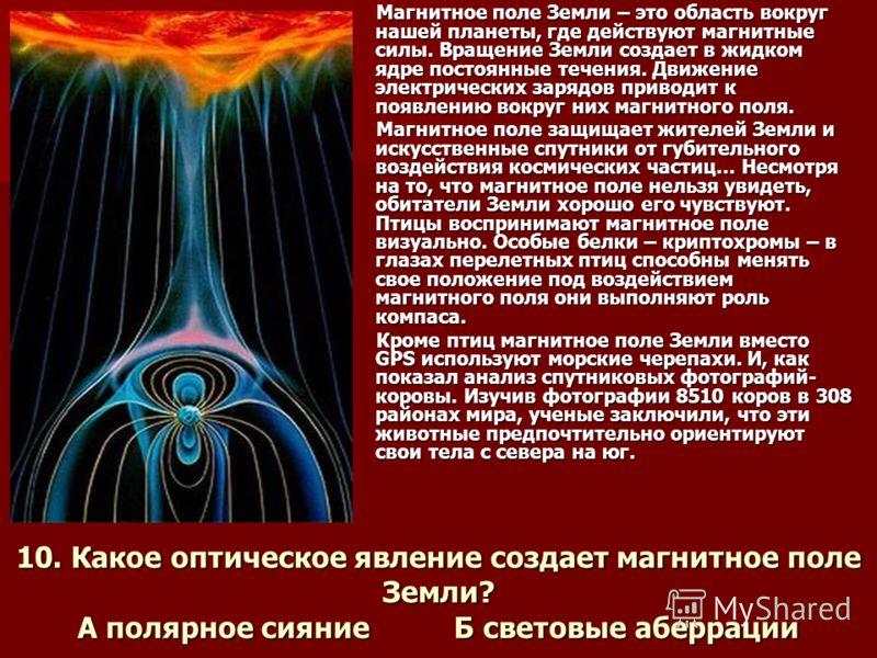10. Какое оптическое явление создает магнитное поле Земли? А полярное сияние Б световые аберрации Магнитное поле Земли – это область вокруг нашей планеты, где действуют магнитные силы. Вращение Земли создает в жидком ядре постоянные течения. Движение
