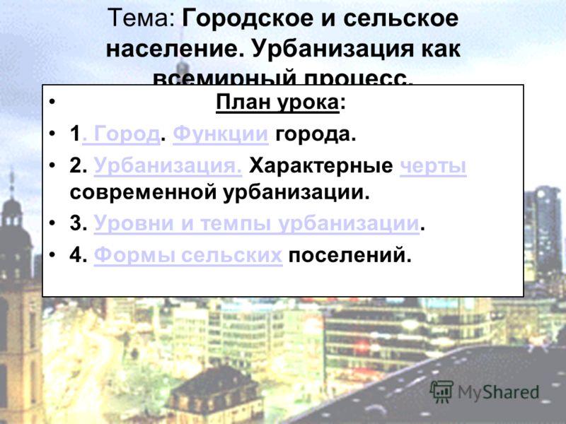 Тема: Городское и сельское население. Урбанизация как всемирный процесс. План урока: 1. Город. Функции города.. ГородФункции 2. Урбанизация. Характерные черты современной урбанизации.Урбанизация.черты 3. Уровни и темпы урбанизации.Уровни и темпы урба