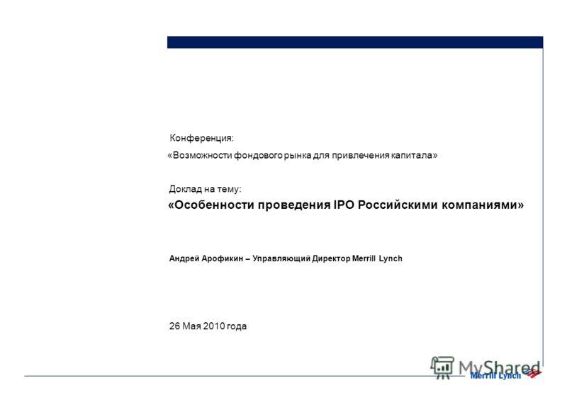«Особенности проведения IPO Российскими компаниями» Доклад на тему: 26 Мая 2010 года Конференция: «Возможности фондового рынка для привлечения капитала» Aндрей Арофикин – Управляющий Директор Merrill Lynch
