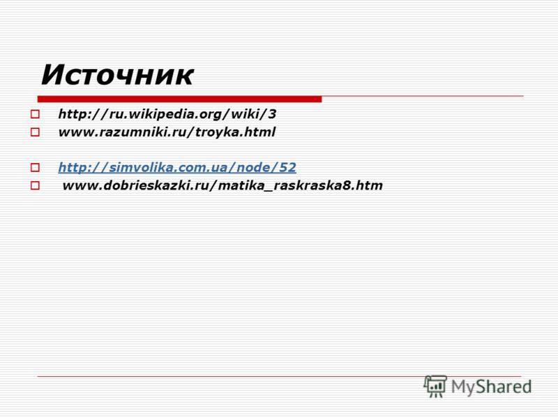 Источник http://ru.wikipedia.org/wiki/3 www.razumniki.ru/troyka.html http://simvolika.com.ua/node/52 www.dobrieskazki.ru/matika_raskraska8.htm