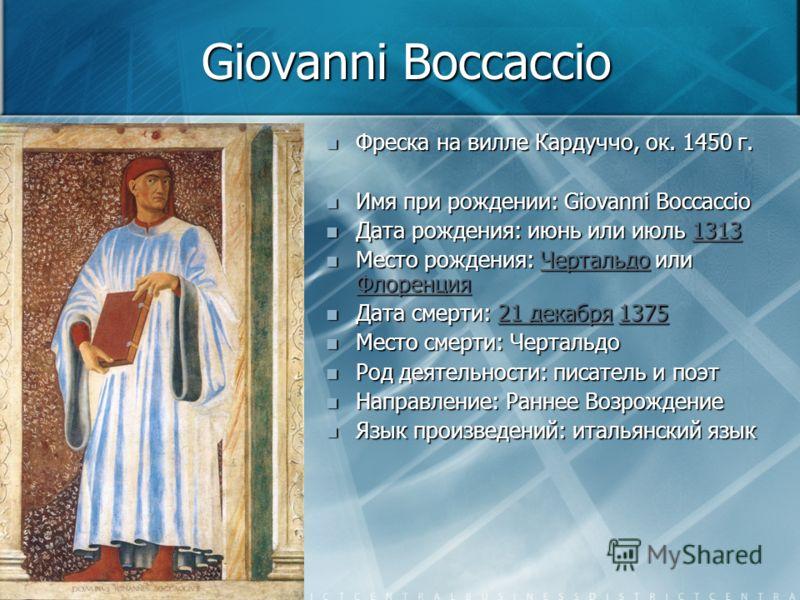 Giovanni Boccaccio Фреска на вилле Кардуччо, ок. 1450 г. Имя при рождении: Giovanni Boccaccio Дата рождения: июнь или июль 13131313 Место рождения: Чертальдо или ФлоренцияЧертальдо Флоренция Дата смерти: 21 декабря 137521 декабря1375 Место смерти: Че