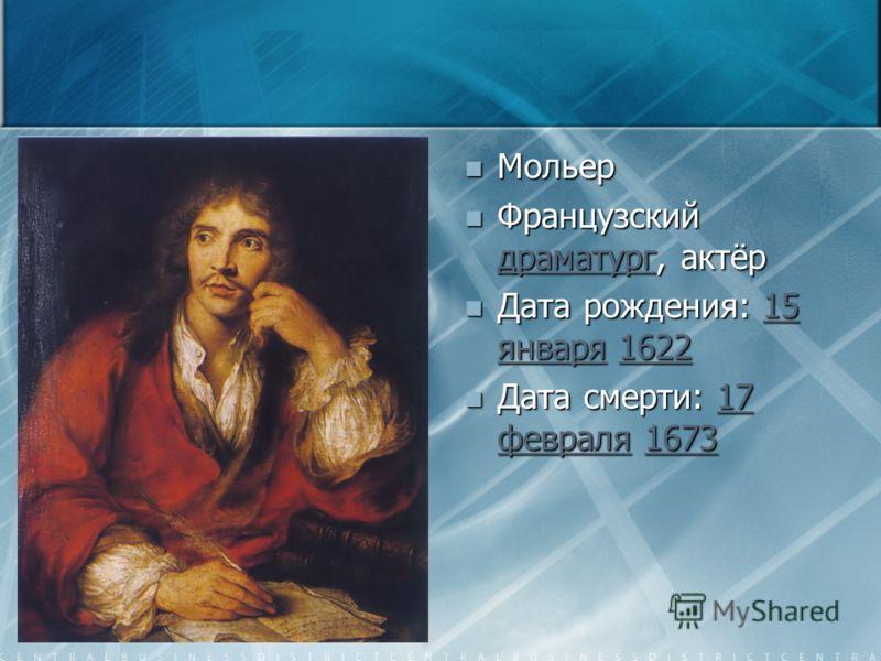 Мольер Французский драматург, актёр драматург Дата рождения: 15 января 162215 января1622 Дата смерти: 17 февраля 167317 февраля1673