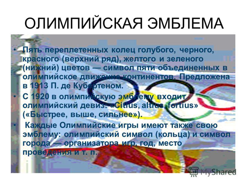 ОЛИМПИЙСКАЯ ЭМБЛЕМА Пять переплетенных колец голубого, черного, красного (верхний ряд), желтого и зеленого (нижний) цветов символ пяти объединенных в олимпийское движение континентов. Предложена в 1913 П. де Кубертеном. С 1920 в олимпийскую эмблему в