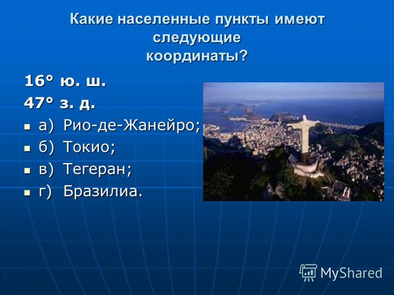 Какие населенные пункты имеют следующие координаты? 16° ю. ш. 47° з. д. а)Рио-де-Жанейро; а)Рио-де-Жанейро; б)Токио; б)Токио; в)Тегеран; в)Тегеран; г)Бразилиа. г)Бразилиа.