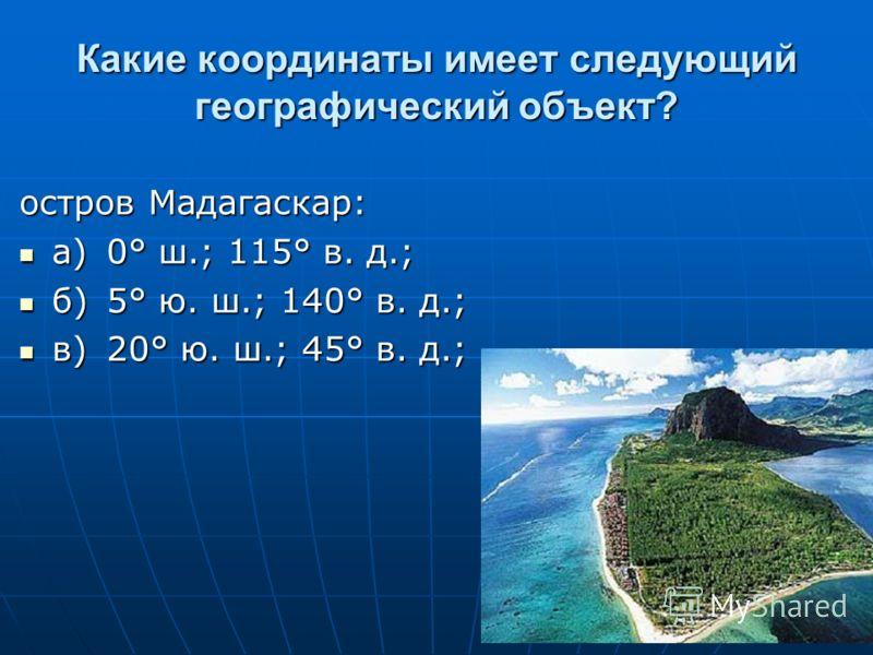Какие координаты имеет следующий географический объект? остров Мадагаскар: а)0° ш.; 115° в. д.; а)0° ш.; 115° в. д.; б)5° ю. ш.; 140° в. д.; б)5° ю. ш.; 140° в. д.; в)20° ю. ш.; 45° в. д.; в)20° ю. ш.; 45° в. д.;