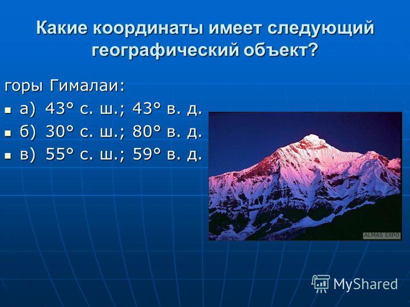 Какие координаты имеет следующий географический объект? горы Гималаи: а)43° с. ш.; 43° в. д. а)43° с. ш.; 43° в. д. б)30° с. ш.; 80° в. д. б)30° с. ш.; 80° в. д. в)55° с. ш.; 59° в. д. в)55° с. ш.; 59° в. д.
