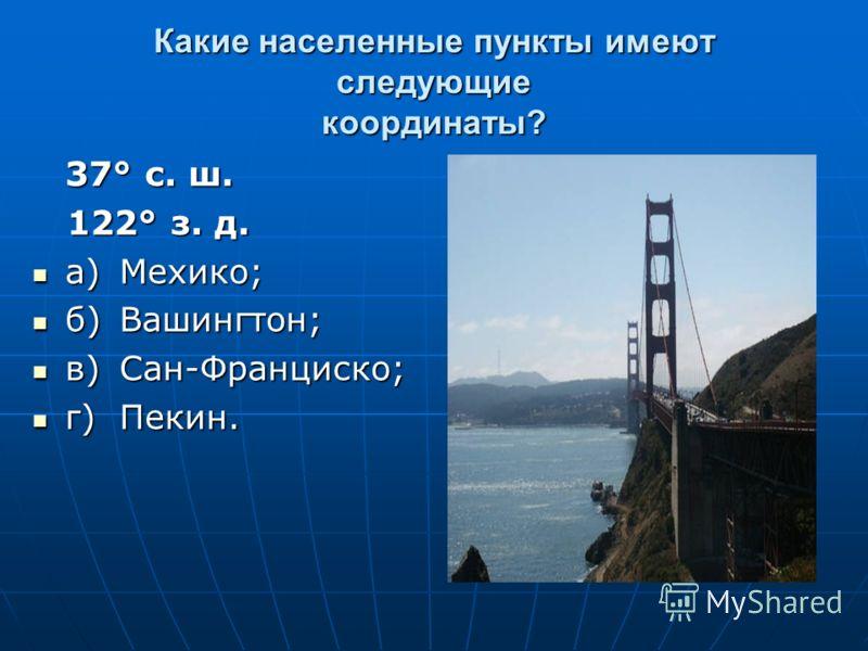 Какие населенные пункты имеют следующие координаты? 37° с. ш. 122° з. д. 122° з. д. а)Мехико; а)Мехико; б)Вашингтон; б)Вашингтон; в)Сан-Франциско; в)Сан-Франциско; г)Пекин. г)Пекин.