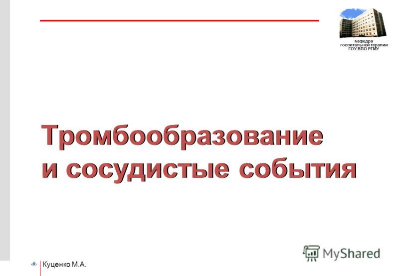 # Кафедра госпитальной терапии ГОУ ВПО РГМУ Куценко М.А. Тромбообразование и сосудистые события