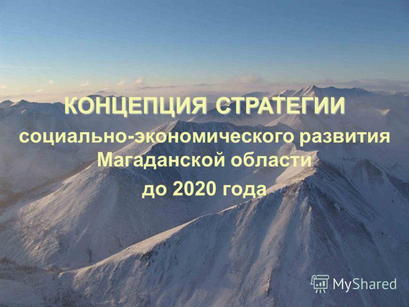 социально-экономического развития Магаданской области до 2020 года КОНЦЕПЦИЯ СТРАТЕГИИ