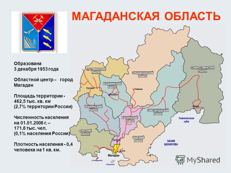 МАГАДАНСКАЯ ОБЛАСТЬ Образована 3 декабря 1953 года Областной центр – город Магадан Площадь территории - 462,5 тыс. кв. км (2,7% территории России) Численность населения на 01.01.2006 г. – 171,6 тыс. чел. (0,1% населения России) Плотность населения -