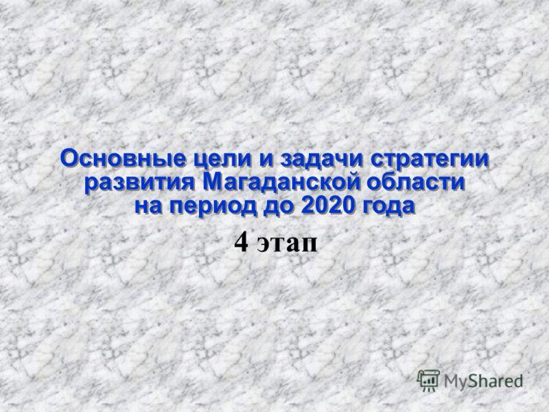 Основные цели и задачи стратегии развития Магаданской области на период до 2020 года 4 этап