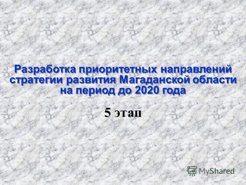 Разработка приоритетных направлений стратегии развития Магаданской области на период до 2020 года Разработка приоритетных направлений стратегии развития Магаданской области на период до 2020 года 5 этап