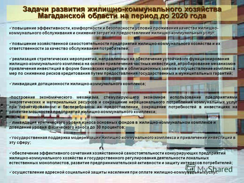 Задачи развития жилищно-коммунального хозяйства Магаданской области на период до 2020 года повышение эффективности, комфортности и безопасности условий проживания качества жилищно- коммунального обслуживания и снижение затрат на предоставление жилищн